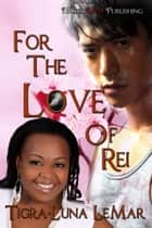 For the Love of Rei ebook by Tigra-Luna LeMar