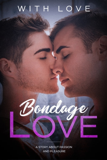 Bondage Love - A Story About Passion And Pleasure (M/M Erotic Romance Gay Love Story) ebook by With Love