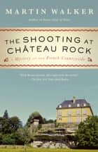 The Shooting at Chateau Rock - A Bruno, Chief of Police Novel ebook by Martin Walker