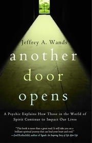 Another Door Opens - A Psychic Explains How Those in the World of Spirit Continue to Impact Our Lives ebook by Jeffrey A. Wands