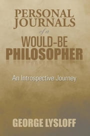 Personal Journals of a Would-Be Philosopher - An Introspective Journey ebook by George Lysloff