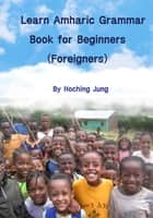 Learn Amharic Grammar Book for Beginners(Foreigners) ebook by Hoching Jung