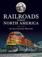 Railroads Across North America: An Illustrated History - An Illustrated History ebook by Claude Wiatrowski