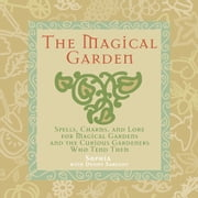 The Magical Garden - Spells, Charms, and Lore for Magical Gardens and the Curious Gardeners Who Tend Them ebook by Sophia Sargent,Denny Sargent,Sophia