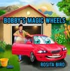 Bobby's Magic Wheels ebook by Rosita Bird, Sudipta Dasgupta