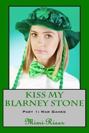 Kiss My Blarney Stone: War Games (Part 1 of a 3 Part Serial) ebook by Mimi Riser