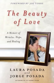 The Beauty of Love - A Memoir of Miracles, Hope, and Healing ebook by Jorge Posada,Laura Posada,Joe Torre