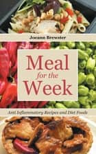 Meal for the Week: Anti Inflammatory Recipes and Diet Foods ebook by Joeann Brewster