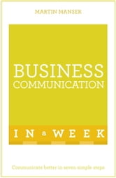 Business Communication In A Week - Communicate Better In Seven Simple Steps ebook by Martin Manser