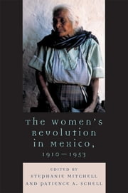 The Women's Revolution in Mexico, 1910-1953 ebook by Stephanie Mitchell,Patience A. Schell,Katherine Elaine Bliss,Sarah A. Buck,Stephanie E. Mitchell,Carmen Ramos Escandón,Martha Eva Rocha,Nichole Sanders,Stephanie Smith,Andrew G. Wood