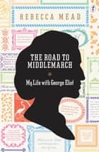 The Road to Middlemarch - My Life with George Eliot ebook by Rebecca Mead