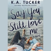 Say You Still Love Me - A Novel audiobook by K.A. Tucker