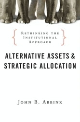 Alternative Assets and Strategic Allocation - Rethinking the Institutional Approach ebook by John B. Abbink