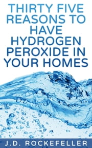 Thirty Five Reasons to Have Hydrogen Peroxide In Your Homes ebook by J.D. Rockefeller