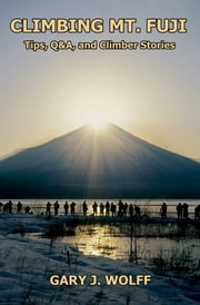 Climbing Mt. Fuji: Tips, Q&A, and Climber Stories ebook by Gary J. Wolff