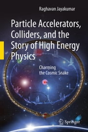 Particle Accelerators, Colliders, and the Story of High Energy Physics - Charming the Cosmic Snake ebook by Raghavan Jayakumar