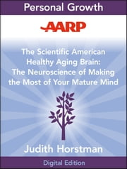 AARP The Scientific American Healthy Aging Brain - The Neuroscience of Making the Most of Your Mature Mind ebook by Judith Horstman