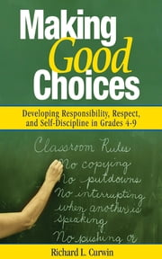 Making Good Choices - Developing Responsibility, Respect, and Self-Discipline in Grades 4-9 ebook by Richard L. Curwin