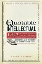 The Quotable Intellectual - 1,417 Bon Mots, Ripostes, and Witticisms for Aspiring Academics, Armchair Philosophers…And Anyone Else Who Wants to Sound Really Smart ebook by Peter Archer