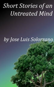 Short Stories of an Untreated Mind ebook by Jose Luis Solorzano