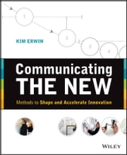Communicating The New - Methods to Shape and Accelerate Innovation ebook by Kim Erwin