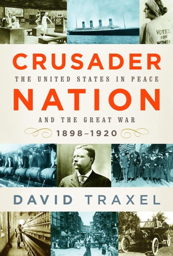 Crusader Nation - The United States in Peace and the Great War: 1898-1920 ebook by David Traxel