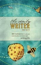 The Daily Writer - 365 Meditations To Cultivate A Productive And Meaningful Writing Life ebook by Fred White