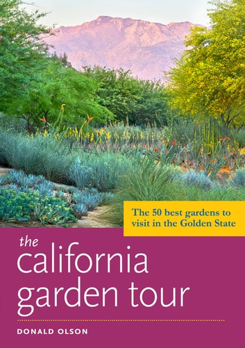 The California Garden Tour - The 50 Best Gardens to Visit in the Golden State ebook by Donald Olson