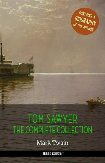 Tom Sawyer: The Complete Collection + A Biography of the Author ebook by Mark Twain