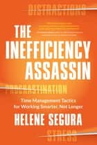 The Inefficiency Assassin - Time Management Tactics for Working Smarter, Not Longer ebook by Helene Segura