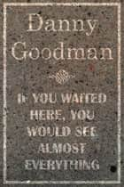 If You Waited Here, You Would See Almost Everything ebook by Danny Goodman