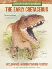Ancient Earth Journal: The Early Cretaceous - Notes, drawings, and observations from prehistory ebook by Juan Carlos Alonso,Gregory S. Paul
