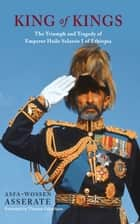 King of Kings - The Triumph and Tragedy of Emperor Haile Selassie I of Ethiopia ebook by Asfa-Wossen Asserate, Peter Lewis