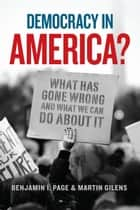 Democracy in America? - What Has Gone Wrong and What We Can Do About It ebook by Benjamin I. Page, Martin Gilens