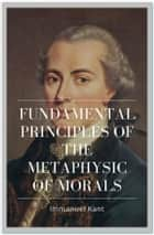 Fundamental Principles of the Metaphysic of Morals ebook by Immanuel Kant