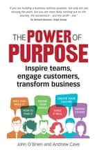 The Power of Purpose - Inspire teams, engage customers, transform business ebook by John O'Brien, Andrew Cave