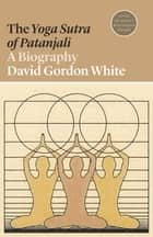 The Yoga Sutra of Patanjali - A Biography ebook by David Gordon White