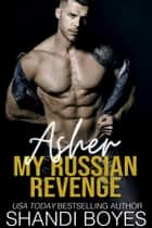Asher: My Russian Revenge - Russian Mob Chronicles, #5 電子書 by Shandi Boyes