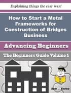 How to Start a Metal Frameworks for Construction of Bridges Business (Beginners Guide) ebook by Mariella Stark