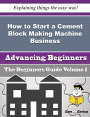 How to Start a Cement Block Making Machine Business (Beginners Guide) ebook by Shelby Eldridge,Sam Enrico