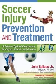 Soccer Injury Prevention and Treatment - A Guide to Optimal Performance for Players, Parents, and Coaches ebook by John Gallucci Jr., MS, ATC, PT, DPT,Tab Ramos
