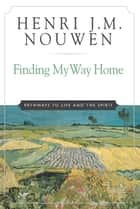 Finding My Way Home - Pathways to Life and the Spirit ebook by Henri J. M. Nouwen