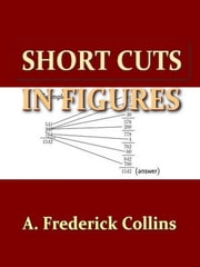 Short Cuts in Figures, To Which Is Added Many Useful Tables and Formulas [Illustrated] ebook by A. Frederick Collins