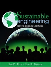 Sustainable Engineering - Concepts, Design and Case Studies ebook by David T. Allen, David R. Shonnard