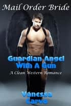 Mail Order Bride: Guardian Angel With A Gun (A Clean Western Romance) ebook by Vanessa Carvo