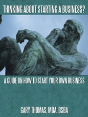 Thinking About Starting a Business? - A Guide on How to Start Your Own Business ebook by Gary Thomas