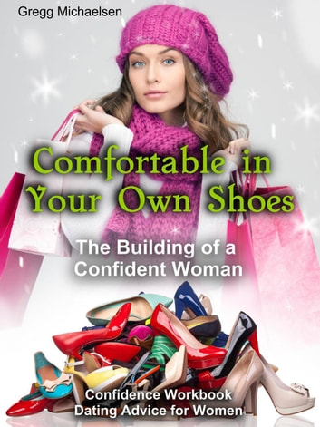 Comfortable in Your Own Shoes: The Building of a Confident Woman - Relationship and Dating Advice for Women, #9 eBook by Gregg Michaelsen