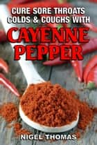 Cure Sore Throats, Colds and Coughs with Cayenne Pepper ebook by Nigel Thomas