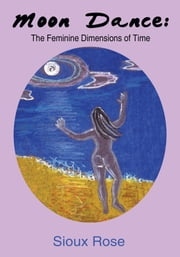 Moon Dance: The Feminine Dimensions of Time ebook by Sioux Rose