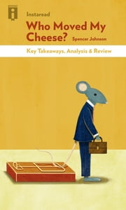 Who Moved My Cheese - An A-Mazing Way to Deal with Change in Your Work and in Your Life by Spencer Johnson | Key Takeaways, Analysis & Review ebook by Instaread